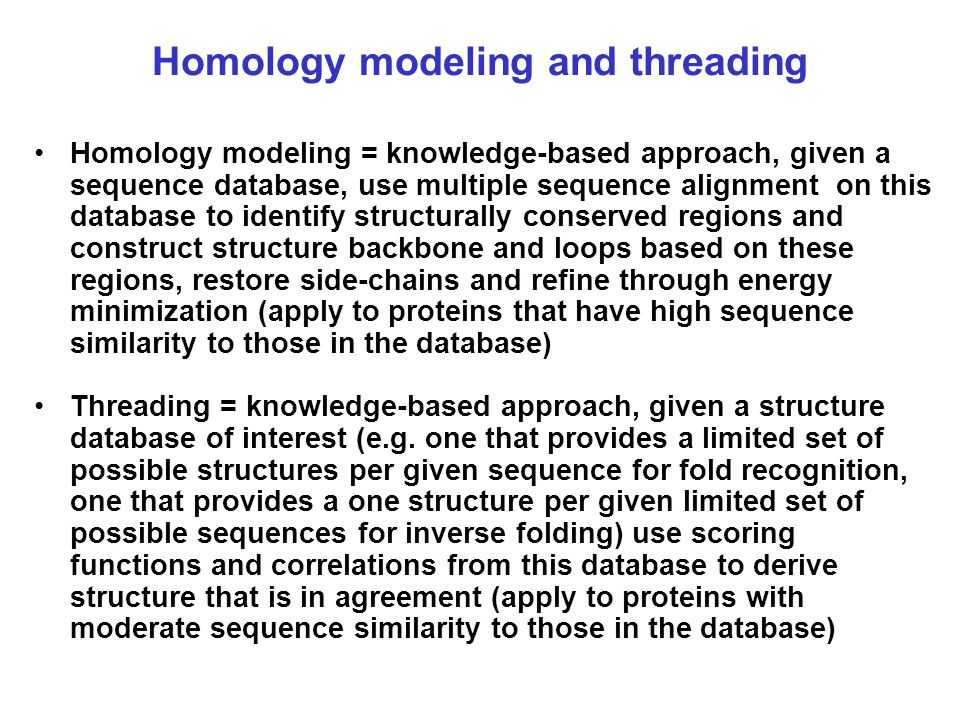 Homology modeling and threading Homology modeling = knowledge-based approach, given a sequence database, use multiple sequence alignment on this datab