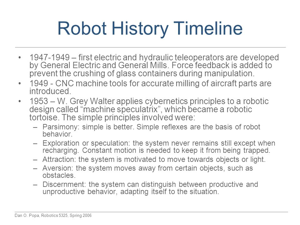 Dan O. Popa, Robotics 5325, Spring 2006 Robot History Timeline 1947-1949 – first electric and hydraulic teleoperators are developed by General Electri