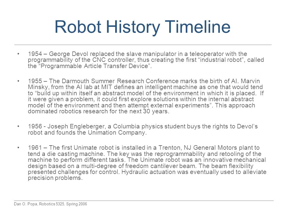 Dan O. Popa, Robotics 5325, Spring 2006 Robot History Timeline 1954 – George Devol replaced the slave manipulator in a teleoperator with the programma