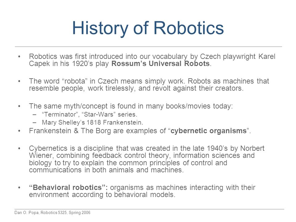 Dan O. Popa, Robotics 5325, Spring 2006 History of Robotics Robotics was first introduced into our vocabulary by Czech playwright Karel Capek in his 1