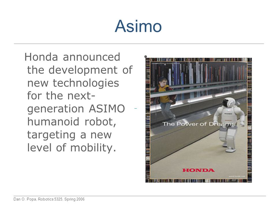 Dan O. Popa, Robotics 5325, Spring 2006 Asimo Honda announced the development of new technologies for the next- generation ASIMO humanoid robot, targe