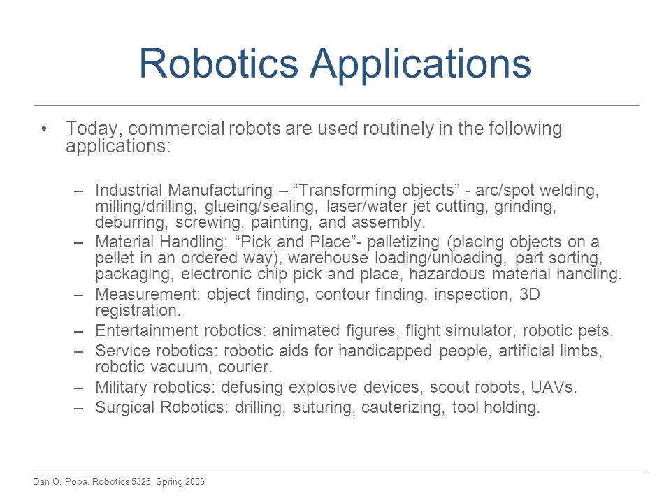 Dan O. Popa, Robotics 5325, Spring 2006 Robotics Applications Today, commercial robots are used routinely in the following applications: –Industrial M