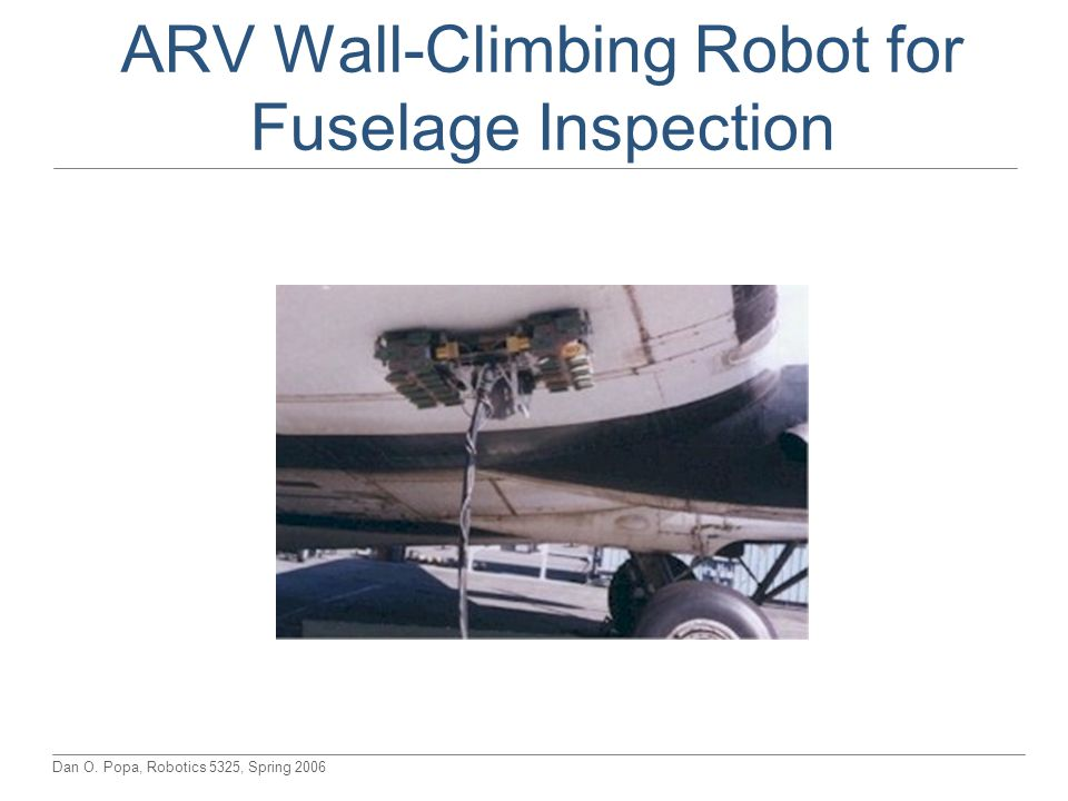 Dan O. Popa, Robotics 5325, Spring 2006 ARV Wall-Climbing Robot for Fuselage Inspection