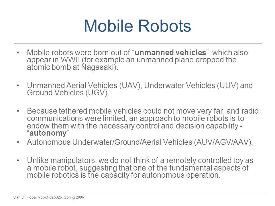 "Dan O. Popa, Robotics 5325, Spring 2006 Mobile Robots Mobile robots were born out of ""unmanned vehicles"", which also appear in WWII (for example an un"