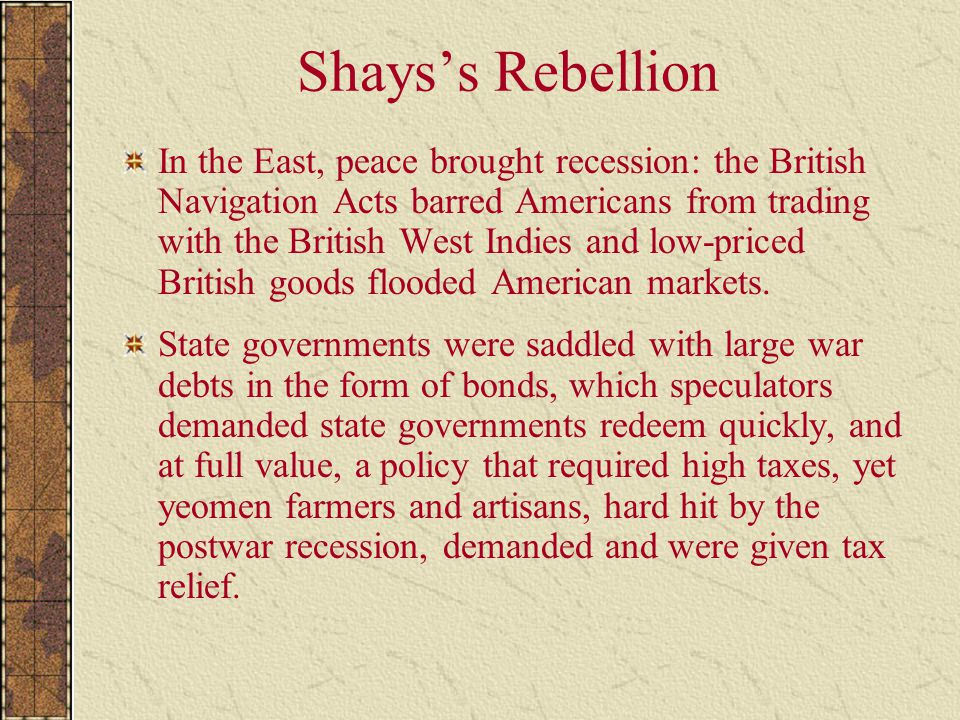 Shays's Rebellion In the East, peace brought recession: the British Navigation Acts barred Americans from trading with the British West Indies and low