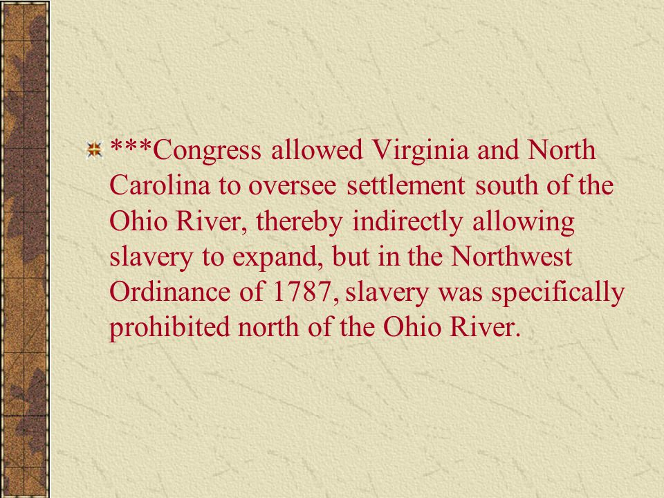 ***Congress allowed Virginia and North Carolina to oversee settlement south of the Ohio River, thereby indirectly allowing slavery to expand, but in the Northwest Ordinance of 1787, slavery was specifically prohibited north of the Ohio River.