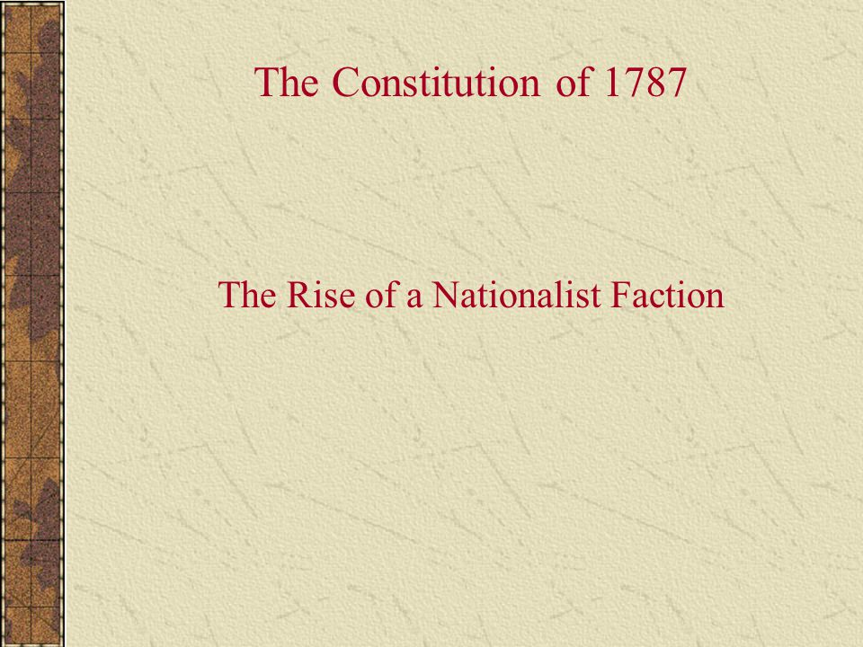 The Rise of a Nationalist Faction The Constitution of 1787