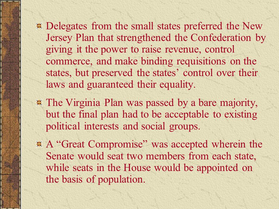 Delegates from the small states preferred the New Jersey Plan that strengthened the Confederation by giving it the power to raise revenue, control commerce, and make binding requisitions on the states, but preserved the states' control over their laws and guaranteed their equality.