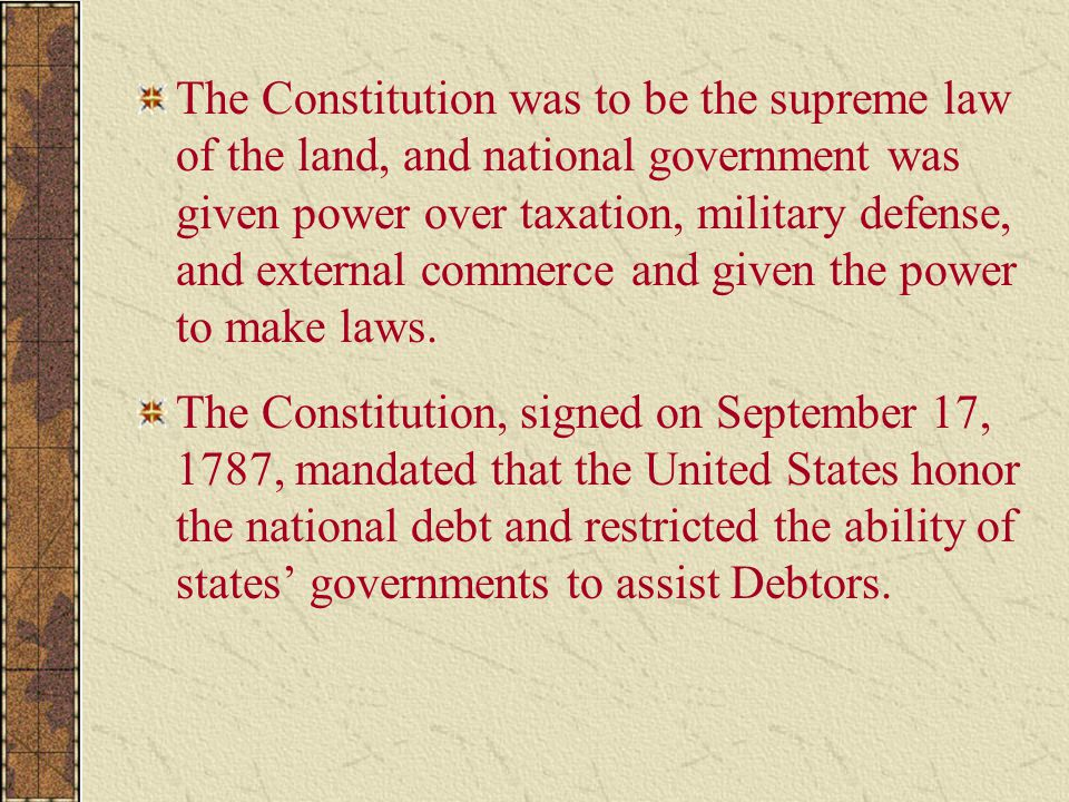 The Constitution was to be the supreme law of the land, and national government was given power over taxation, military defense, and external commerce and given the power to make laws.