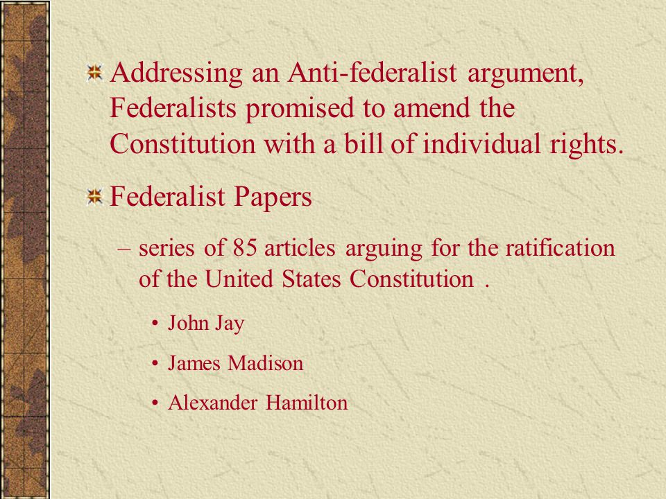 Addressing an Anti-federalist argument, Federalists promised to amend the Constitution with a bill of individual rights. Federalist Papers –series of