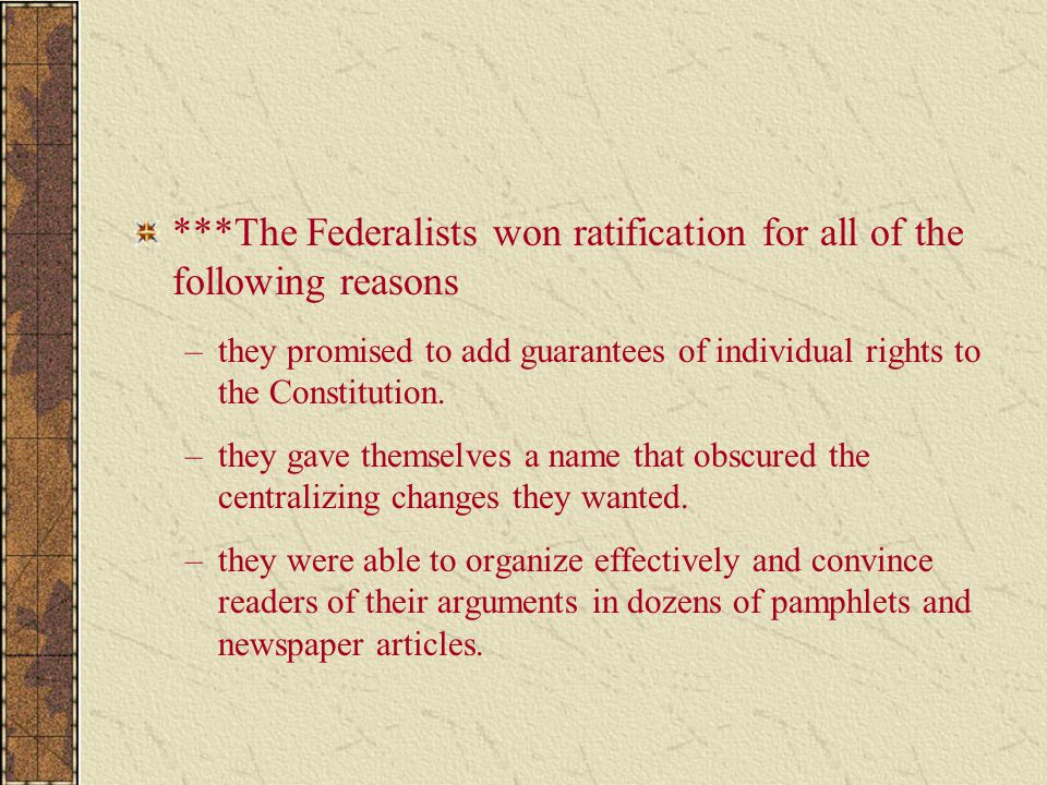 ***The Federalists won ratification for all of the following reasons –they promised to add guarantees of individual rights to the Constitution. –they