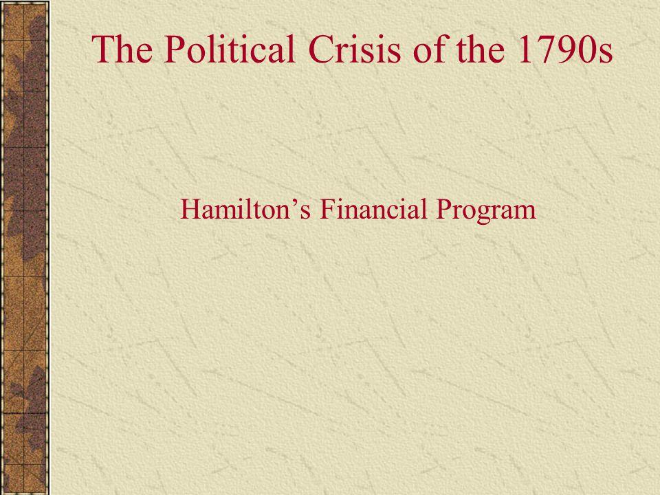 The Political Crisis of the 1790s Hamilton's Financial Program