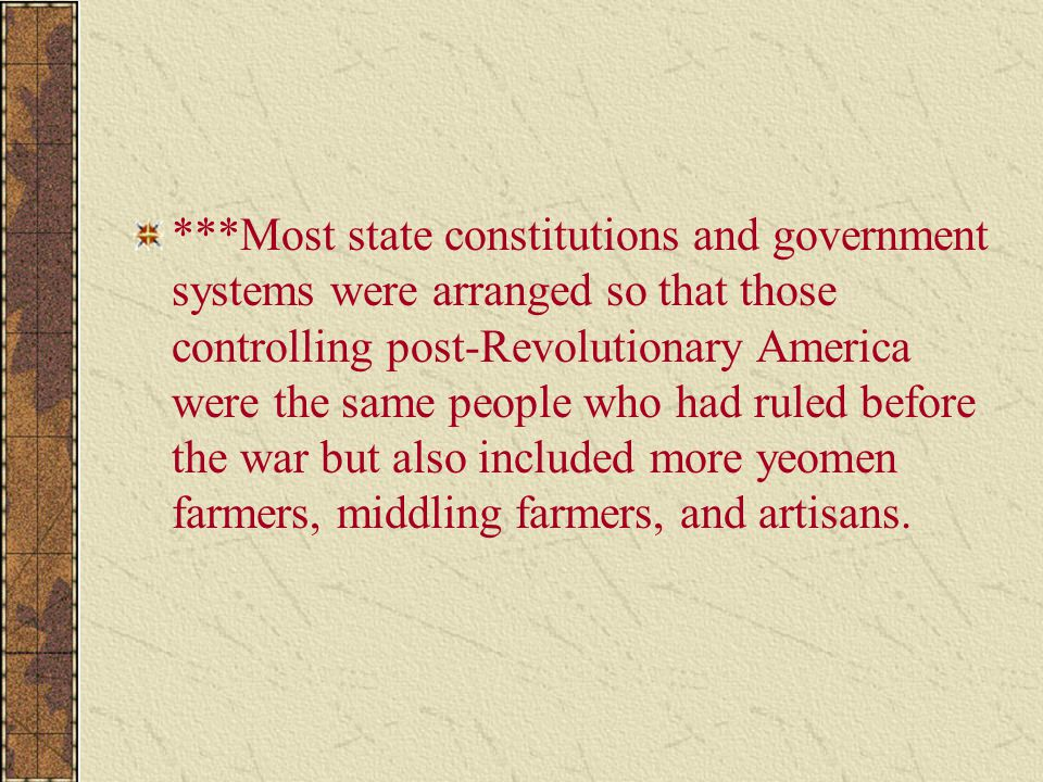 ***Most state constitutions and government systems were arranged so that those controlling post-Revolutionary America were the same people who had ruled before the war but also included more yeomen farmers, middling farmers, and artisans.