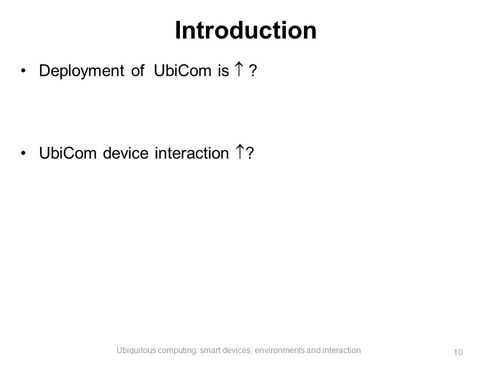 Introduction Deployment of UbiCom is  ? UbiCom device interaction  ? Ubiquitous computing: smart devices, environments and interaction 10