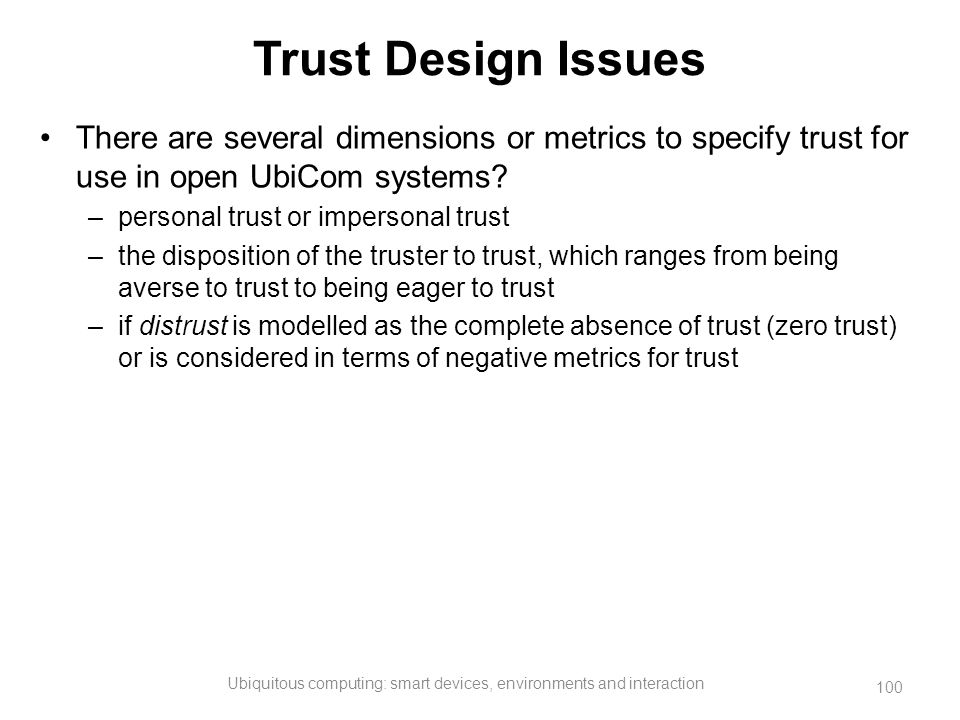 Trust Design Issues There are several dimensions or metrics to specify trust for use in open UbiCom systems? –personal trust or impersonal trust –the