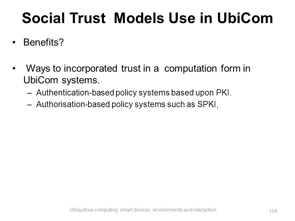 Social Trust Models Use in UbiCom Benefits? Ways to incorporated trust in a computation form in UbiCom systems. –Authentication-based policy systems b