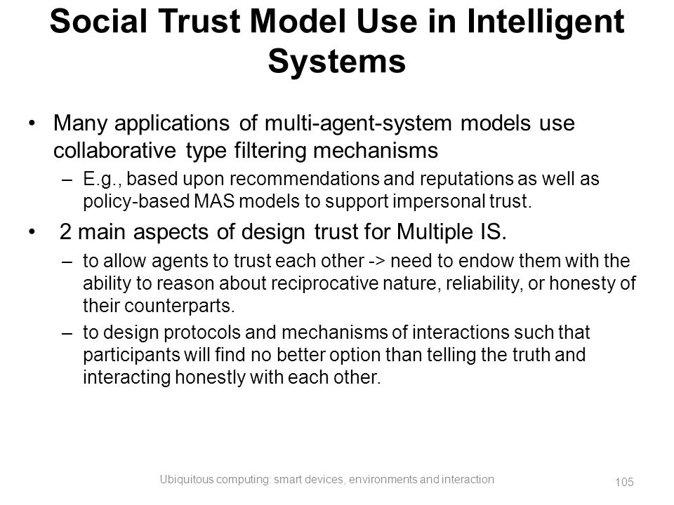 Social Trust Model Use in Intelligent Systems Many applications of multi-agent-system models use collaborative type filtering mechanisms –E.g., based