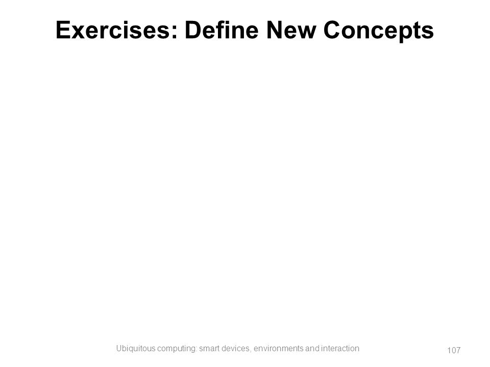 Exercises: Define New Concepts Ubiquitous computing: smart devices, environments and interaction 107