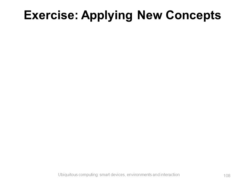 Exercise: Applying New Concepts Ubiquitous computing: smart devices, environments and interaction 108