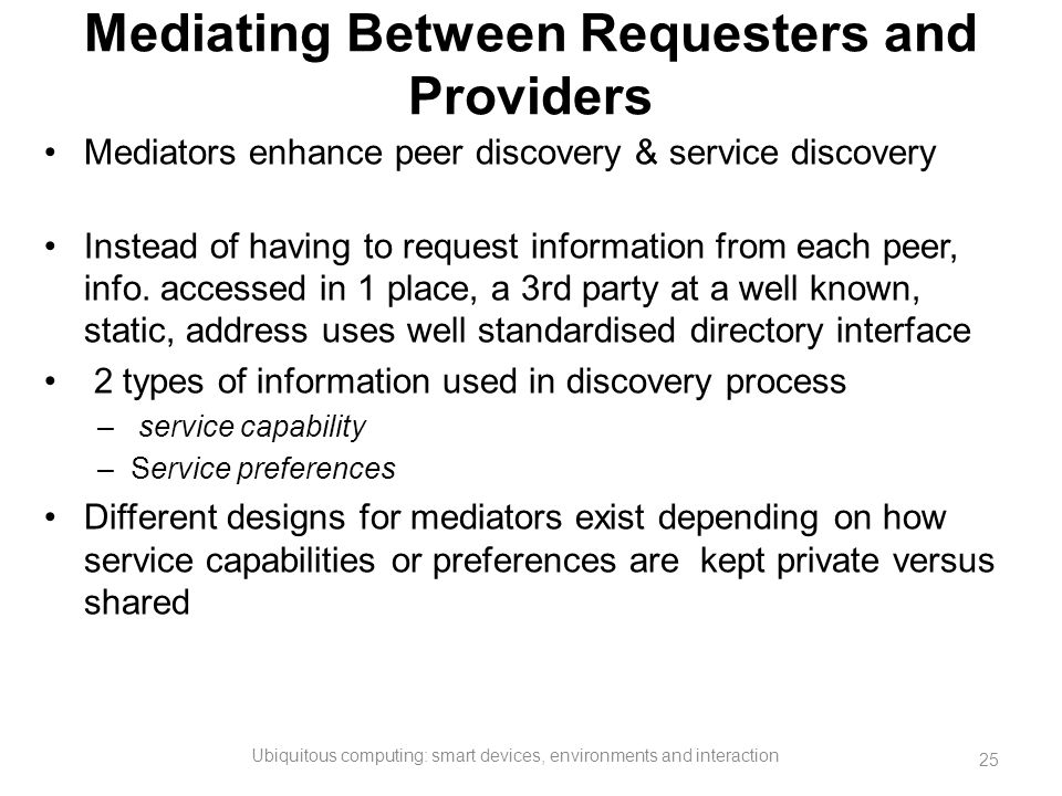 Mediating Between Requesters and Providers Mediators enhance peer discovery & service discovery Instead of having to request information from each pee
