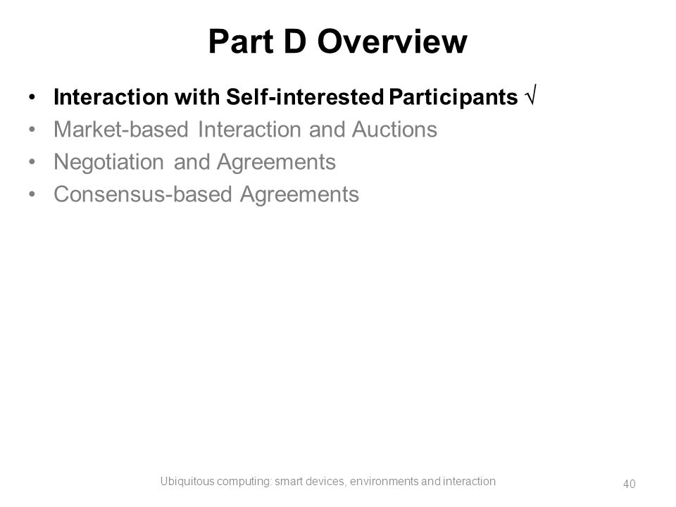 Part D Overview Interaction with Self-interested Participants  Market-based Interaction and Auctions Negotiation and Agreements Consensus-based Agree