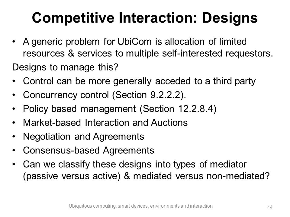 Competitive Interaction: Designs A generic problem for UbiCom is allocation of limited resources & services to multiple self-interested requestors. De