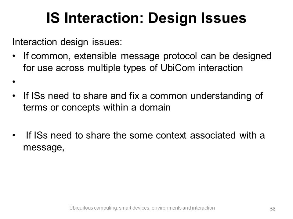 IS Interaction: Design Issues Interaction design issues: If common, extensible message protocol can be designed for use across multiple types of UbiCo
