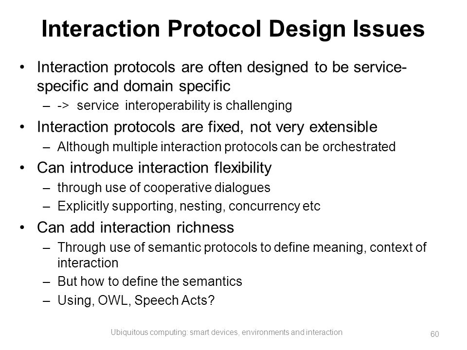 Interaction Protocol Design Issues Interaction protocols are often designed to be service- specific and domain specific –-> service interoperability i