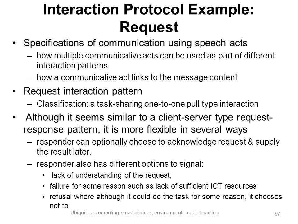 Interaction Protocol Example: Request Specifications of communication using speech acts –how multiple communicative acts can be used as part of differ