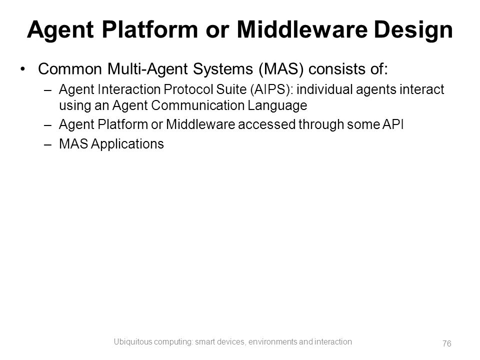Agent Platform or Middleware Design Common Multi-Agent Systems (MAS) consists of: –Agent Interaction Protocol Suite (AIPS): individual agents interact