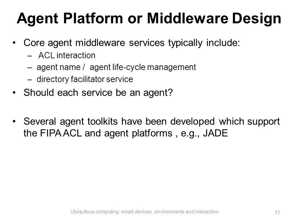 Agent Platform or Middleware Design Core agent middleware services typically include: – ACL interaction –agent name / agent life-cycle management –dir