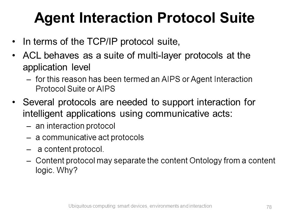 Agent Interaction Protocol Suite In terms of the TCP/IP protocol suite, ACL behaves as a suite of multi-layer protocols at the application level –for