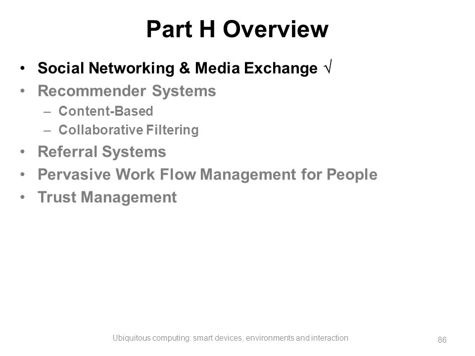 Part H Overview Social Networking & Media Exchange  Recommender Systems –Content-Based –Collaborative Filtering Referral Systems Pervasive Work Flow