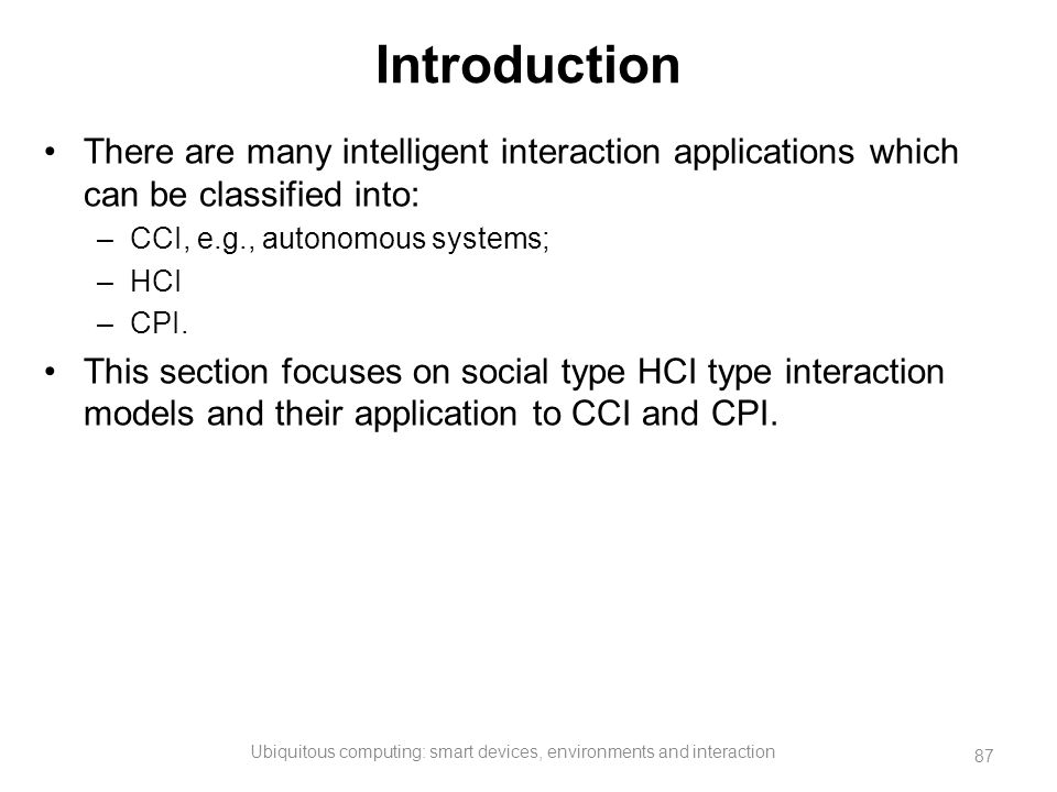 Introduction There are many intelligent interaction applications which can be classified into: –CCI, e.g., autonomous systems; –HCI –CPI. This section