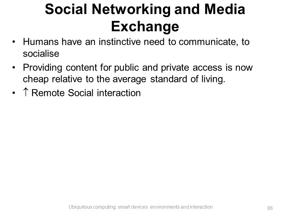 Social Networking and Media Exchange Humans have an instinctive need to communicate, to socialise Providing content for public and private access is n