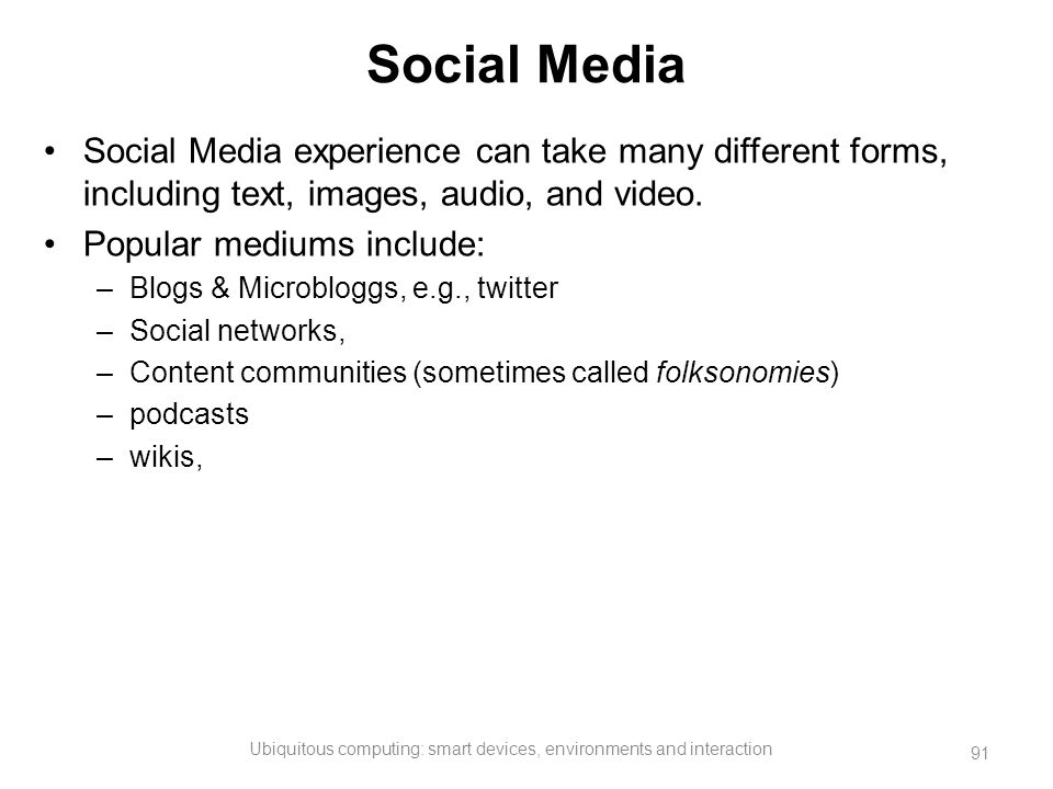 Social Media Social Media experience can take many different forms, including text, images, audio, and video. Popular mediums include: –Blogs & Microb