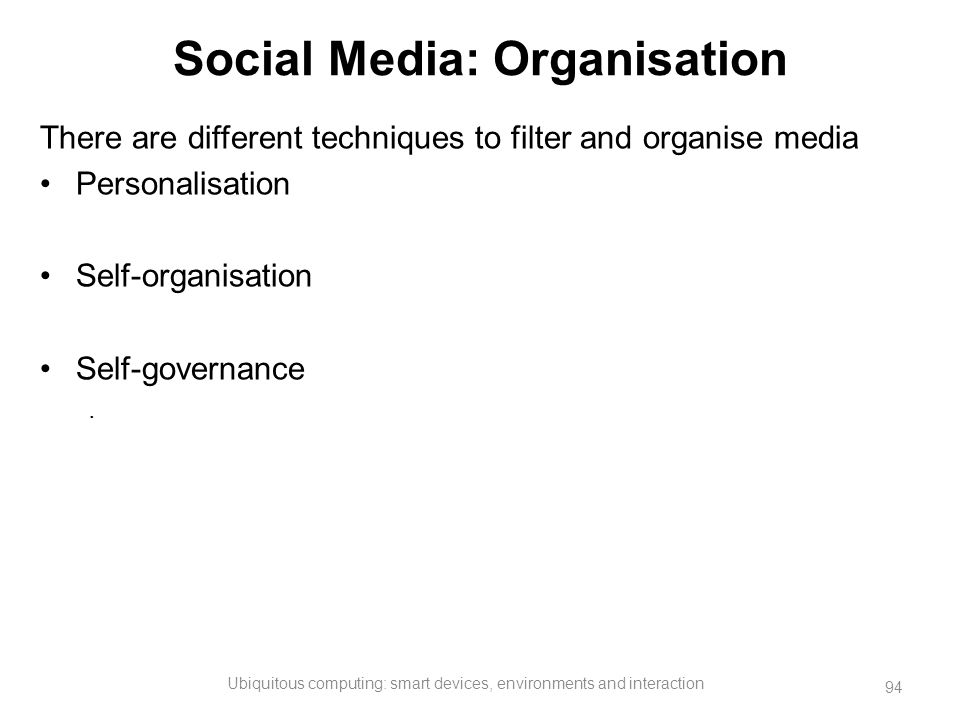 Social Media: Organisation There are different techniques to filter and organise media Personalisation Self-organisation Self-governance. Ubiquitous c