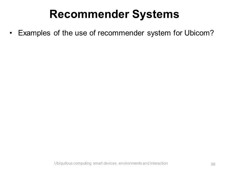 Recommender Systems Examples of the use of recommender system for Ubicom? Ubiquitous computing: smart devices, environments and interaction 96