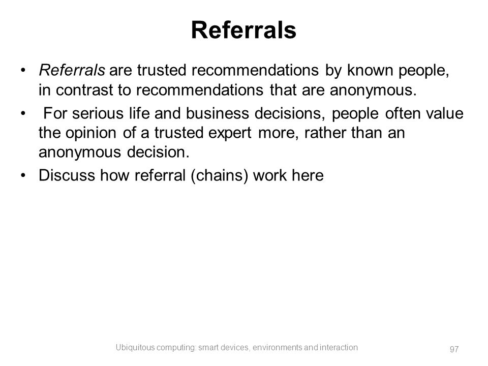Referrals Referrals are trusted recommendations by known people, in contrast to recommendations that are anonymous. For serious life and business deci