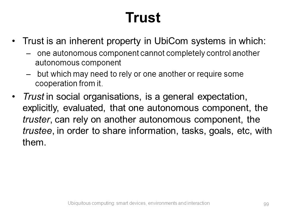 Trust Trust is an inherent property in UbiCom systems in which: – one autonomous component cannot completely control another autonomous component – bu
