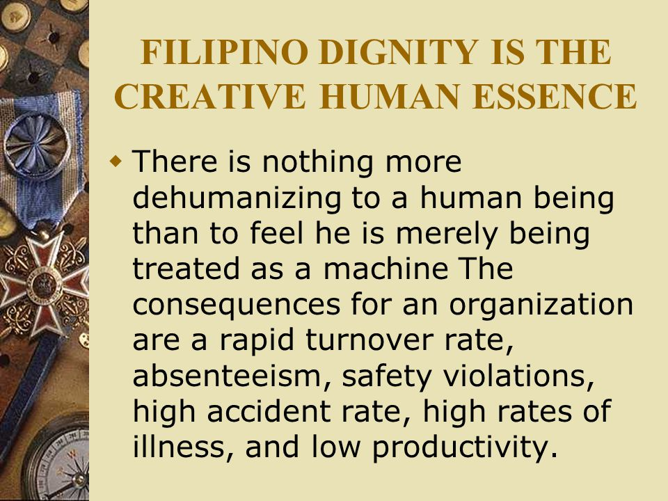 FILIPINO DIGNITY IS THE CREATIVE HUMAN ESSENCE  There is nothing more dehumanizing to a human being than to feel he is merely being treated as a machine The consequences for an organization are a rapid turnover rate, absenteeism, safety violations, high accident rate, high rates of illness, and low productivity.