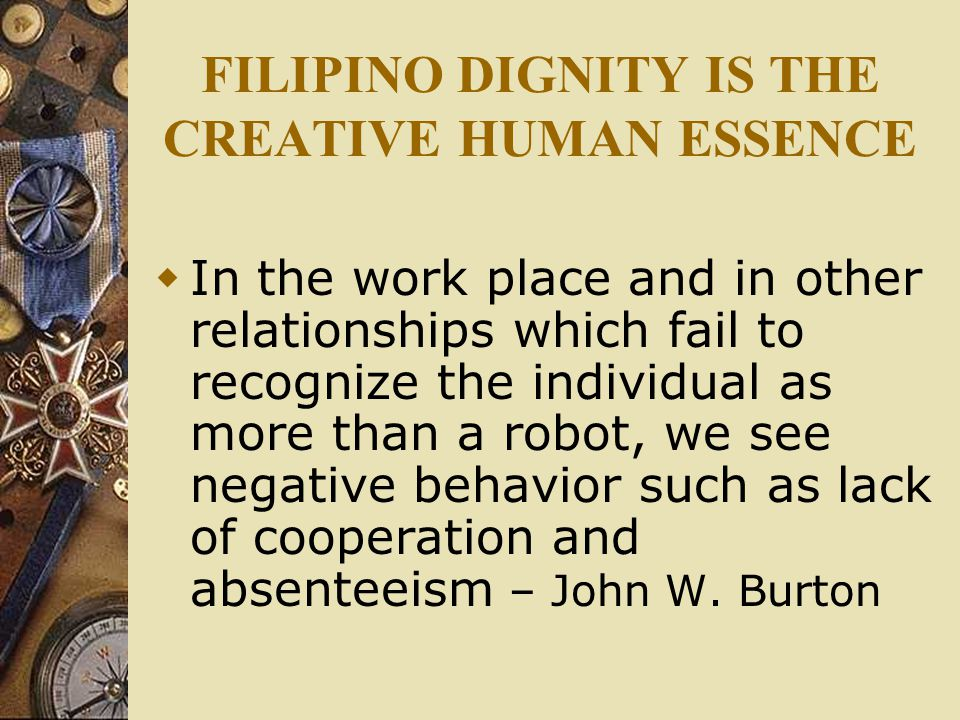 FILIPINO DIGNITY IS THE CREATIVE HUMAN ESSENCE  In the work place and in other relationships which fail to recognize the individual as more than a robot, we see negative behavior such as lack of cooperation and absenteeism – John W.