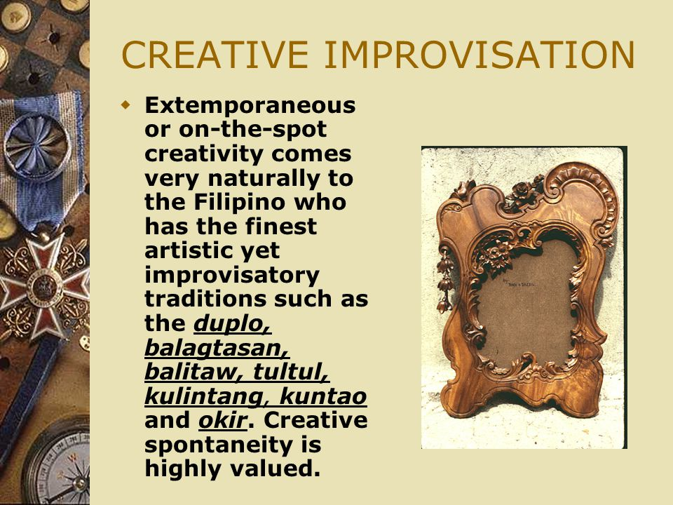 CREATIVE IMPROVISATION  Extemporaneous or on-the-spot creativity comes very naturally to the Filipino who has the finest artistic yet improvisatory traditions such as the duplo, balagtasan, balitaw, tultul, kulintang, kuntao and okir.