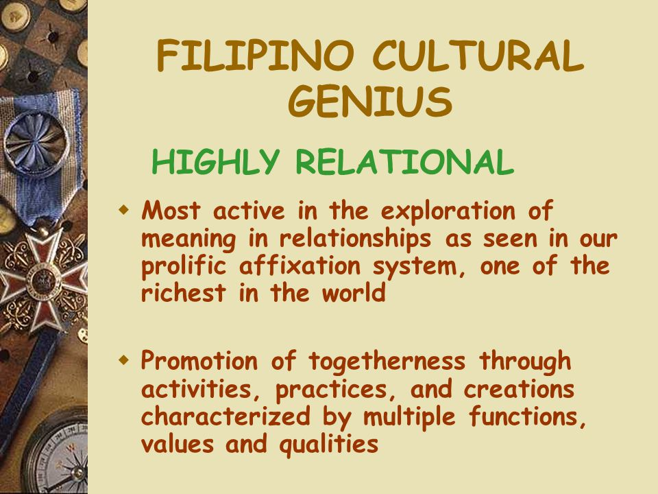 FILIPINO CULTURAL GENIUS HIGHLY RELATIONAL  Most active in the exploration of meaning in relationships as seen in our prolific affixation system, one of the richest in the world  Promotion of togetherness through activities, practices, and creations characterized by multiple functions, values and qualities