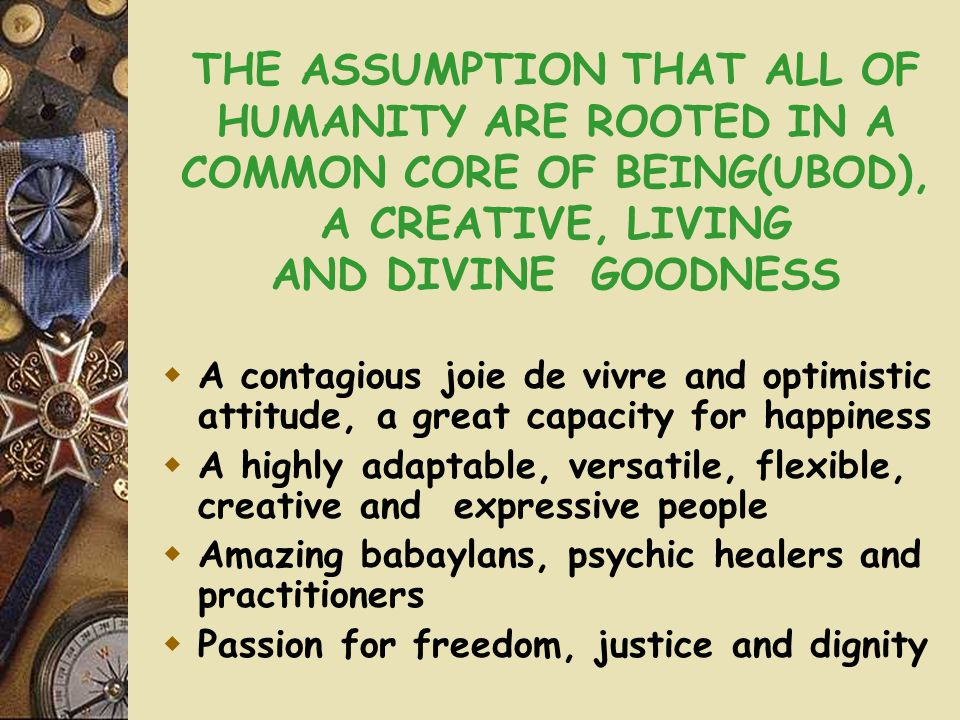 THE ASSUMPTION THAT ALL OF HUMANITY ARE ROOTED IN A COMMON CORE OF BEING(UBOD), A CREATIVE, LIVING AND DIVINE GOODNESS  A contagious joie de vivre and optimistic attitude, a great capacity for happiness  A highly adaptable, versatile, flexible, creative and expressive people  Amazing babaylans, psychic healers and practitioners  Passion for freedom, justice and dignity