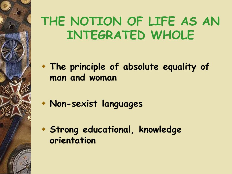 THE NOTION OF LIFE AS AN INTEGRATED WHOLE  The principle of absolute equality of man and woman  Non-sexist languages  Strong educational, knowledge orientation