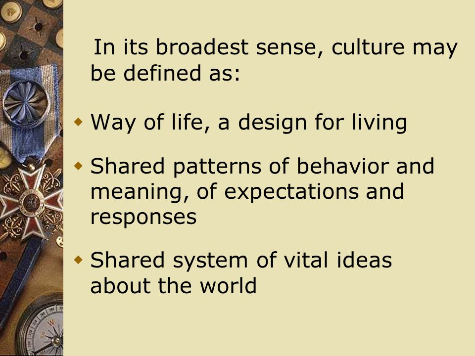 In its broadest sense, culture may be defined as:  Way of life, a design for living  Shared patterns of behavior and meaning, of expectations and responses  Shared system of vital ideas about the world