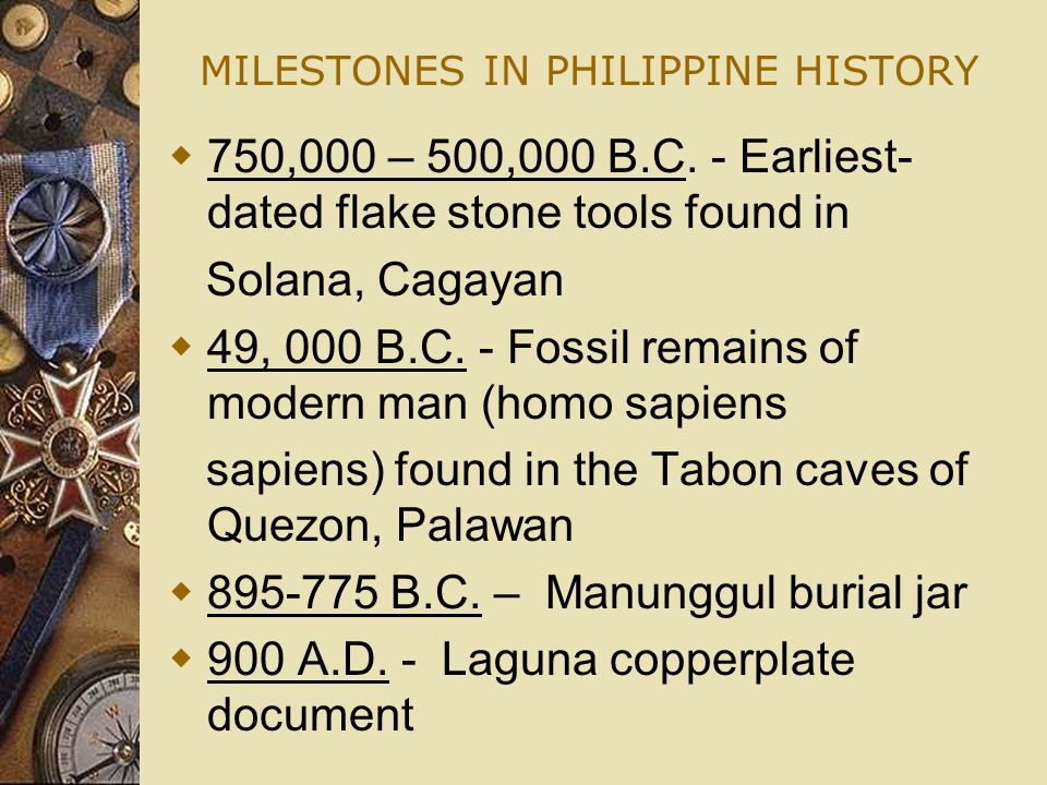 MILESTONES IN PHILIPPINE HISTORY  750,000 – 500,000 B.C. - Earliest- dated flake stone tools found in Solana, Cagayan  49, 000 B.C. - Fossil remains