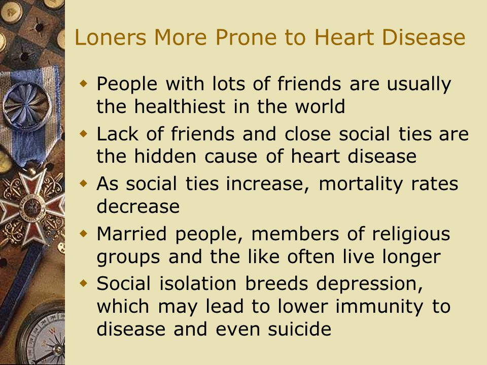 Loners More Prone to Heart Disease  People with lots of friends are usually the healthiest in the world  Lack of friends and close social ties are the hidden cause of heart disease  As social ties increase, mortality rates decrease  Married people, members of religious groups and the like often live longer  Social isolation breeds depression, which may lead to lower immunity to disease and even suicide