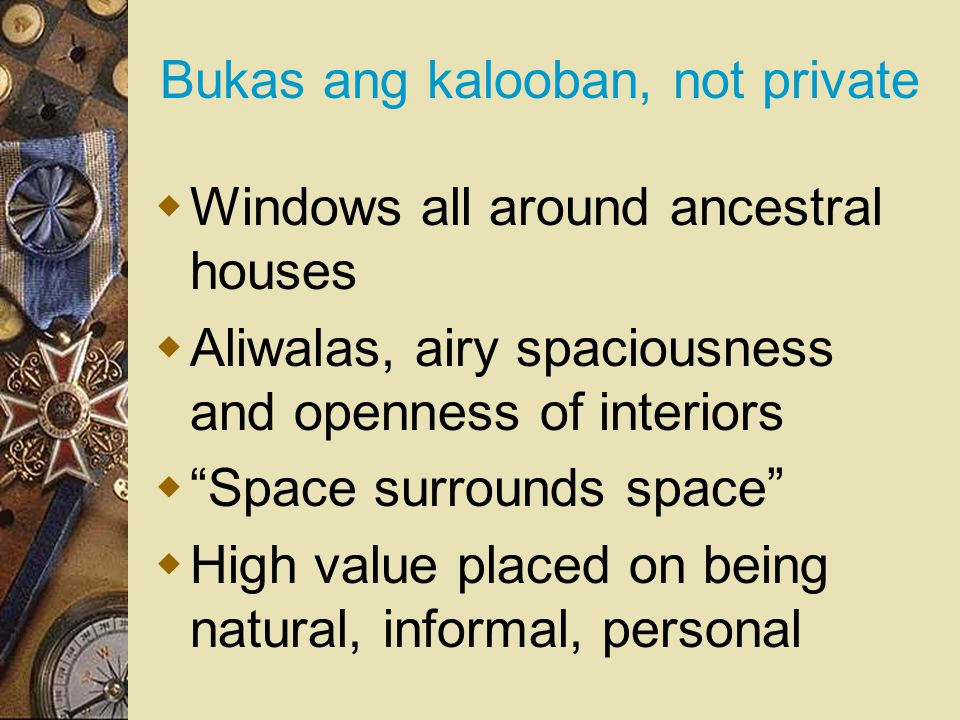 Bukas ang kalooban, not private  Windows all around ancestral houses  Aliwalas, airy spaciousness and openness of interiors  Space surrounds space  High value placed on being natural, informal, personal